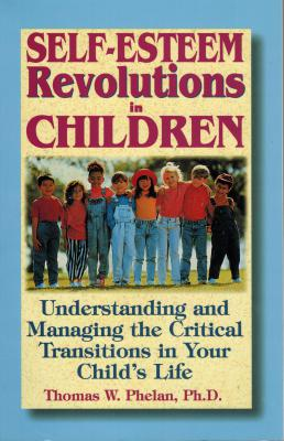 Self-Esteem Revolutions in Children- Understanding and Managing the Critical Transitions in Your Child's Life